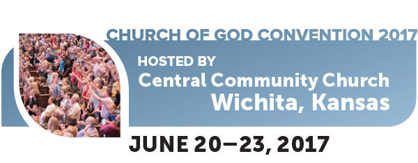 Church of God Convention 2017 Hosted by Central Community Church Wichita, Kansas—June 20–23, 2017